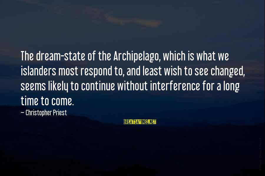 Christopher Priest Sayings By Christopher Priest: The dream-state of the Archipelago, which is what we islanders most respond to, and least