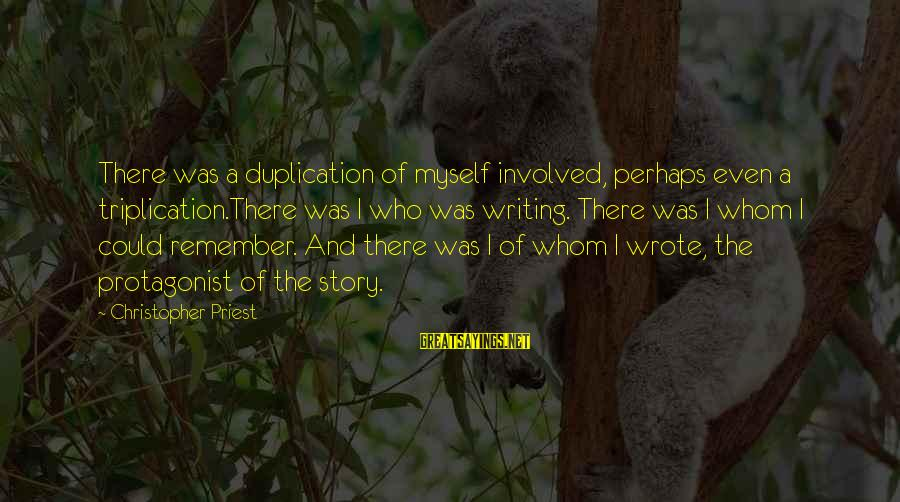 Christopher Priest Sayings By Christopher Priest: There was a duplication of myself involved, perhaps even a triplication.There was I who was