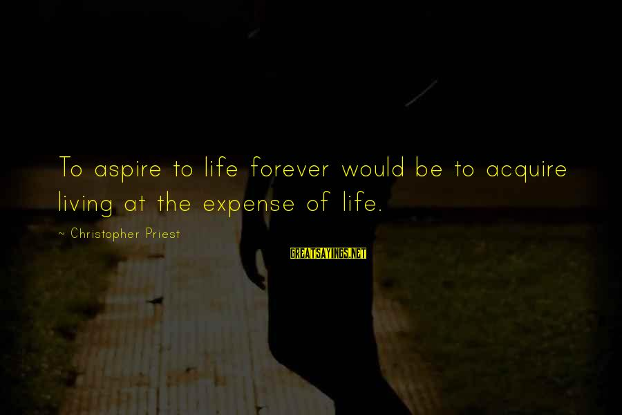 Christopher Priest Sayings By Christopher Priest: To aspire to life forever would be to acquire living at the expense of life.