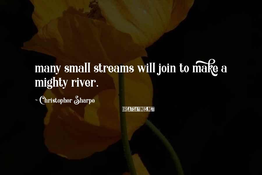 Christopher Sharpe Sayings: many small streams will join to make a mighty river.