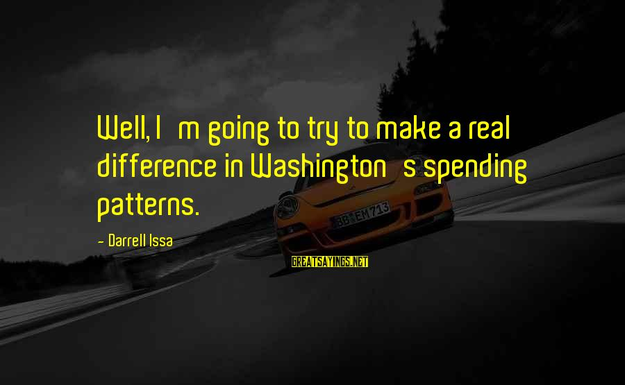 Chronic Illness Motivational Sayings By Darrell Issa: Well, I'm going to try to make a real difference in Washington's spending patterns.