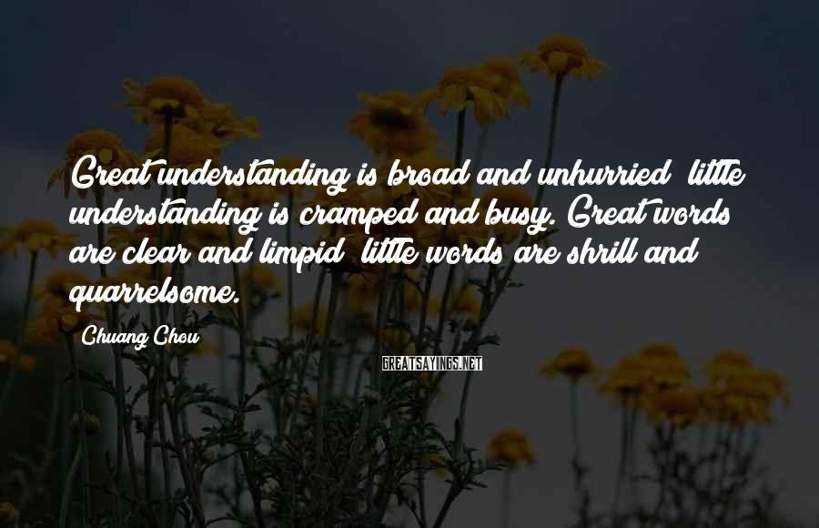 Chuang Chou Sayings: Great understanding is broad and unhurried; little understanding is cramped and busy. Great words are