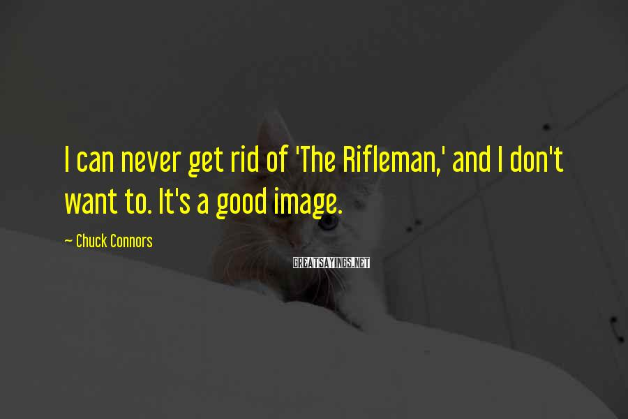 Chuck Connors Sayings: I can never get rid of 'The Rifleman,' and I don't want to. It's a