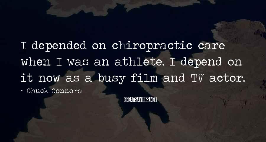 Chuck Connors Sayings: I depended on chiropractic care when I was an athlete. I depend on it now
