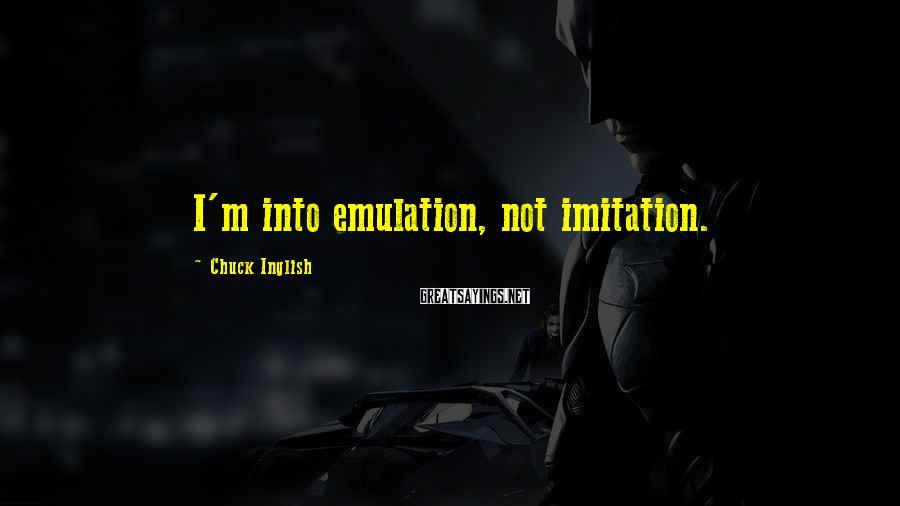Chuck Inglish Sayings: I'm into emulation, not imitation.