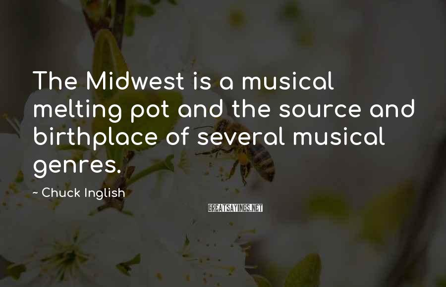 Chuck Inglish Sayings: The Midwest is a musical melting pot and the source and birthplace of several musical