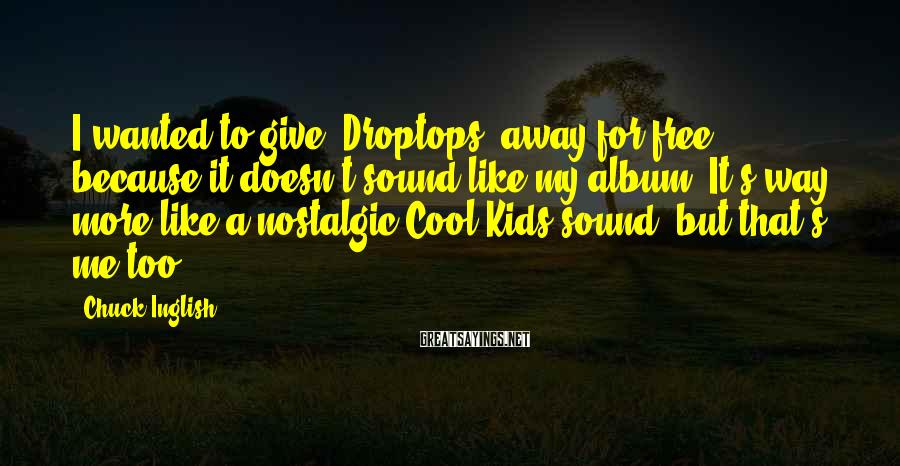 Chuck Inglish Sayings: I wanted to give 'Droptops' away for free because it doesn't sound like my album.