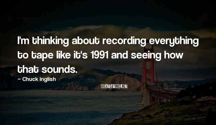 Chuck Inglish Sayings: I'm thinking about recording everything to tape like it's 1991 and seeing how that sounds.