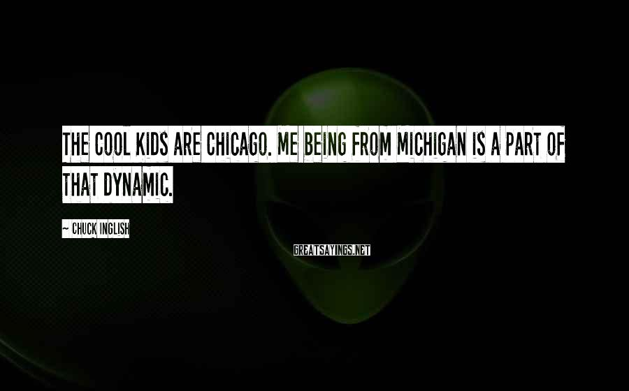Chuck Inglish Sayings: The Cool Kids are Chicago. Me being from Michigan is a part of that dynamic.