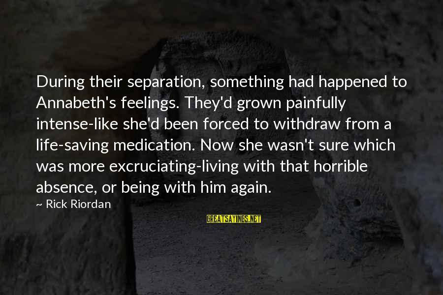 Chuck Pratt Sayings By Rick Riordan: During their separation, something had happened to Annabeth's feelings. They'd grown painfully intense-like she'd been