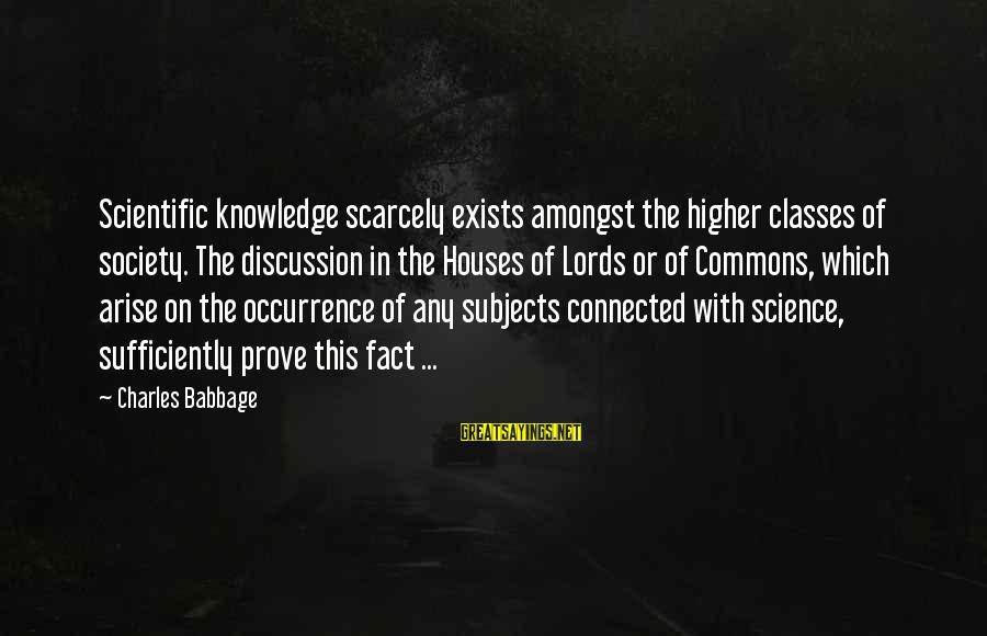 Ciara Quotes And Sayings By Charles Babbage: Scientific knowledge scarcely exists amongst the higher classes of society. The discussion in the Houses