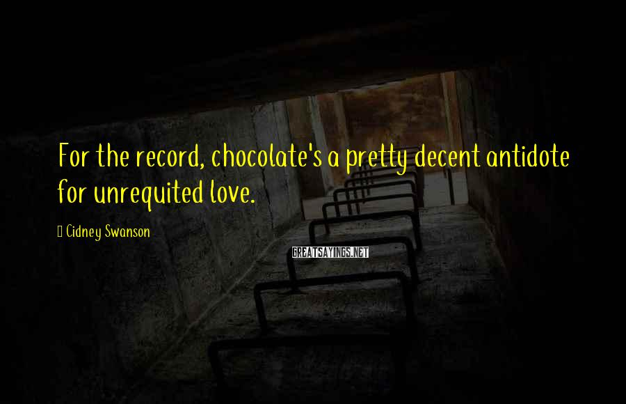 Cidney Swanson Sayings: For the record, chocolate's a pretty decent antidote for unrequited love.