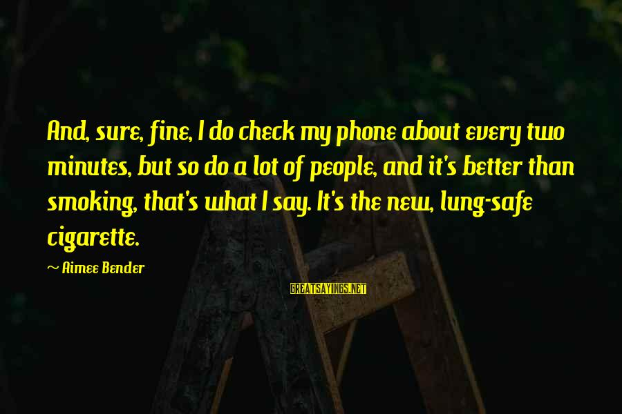 Cigarette Addiction Sayings By Aimee Bender: And, sure, fine, I do check my phone about every two minutes, but so do