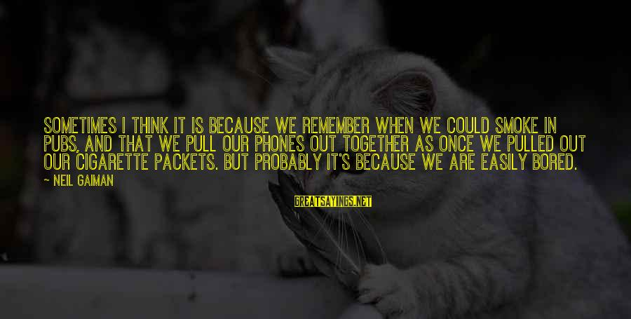 Cigarette Addiction Sayings By Neil Gaiman: Sometimes I think it is because we remember when we could smoke in pubs, and