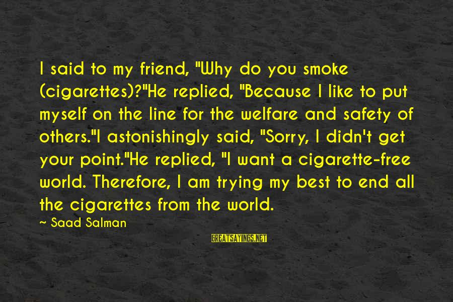 "Cigarette Addiction Sayings By Saad Salman: I said to my friend, ""Why do you smoke (cigarettes)?""He replied, ""Because I like to"