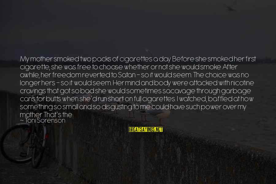 Cigarette Addiction Sayings By Toni Sorenson: My mother smoked two packs of cigarettes a day. Before she smoked her first cigarette,
