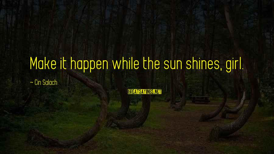 Cin Sayings By Cin Salach: Make it happen while the sun shines, girl.