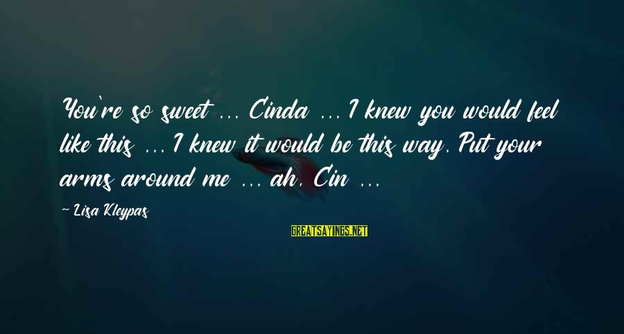 Cin Sayings By Lisa Kleypas: You're so sweet ... Cinda ... I knew you would feel like this ... I