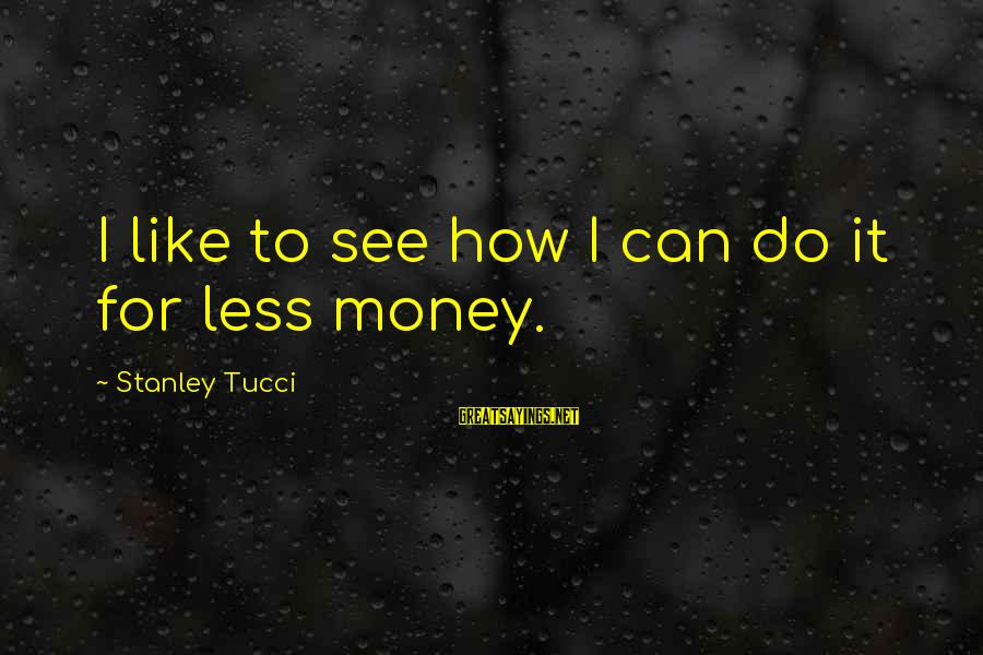 Cin Sayings By Stanley Tucci: I like to see how I can do it for less money.