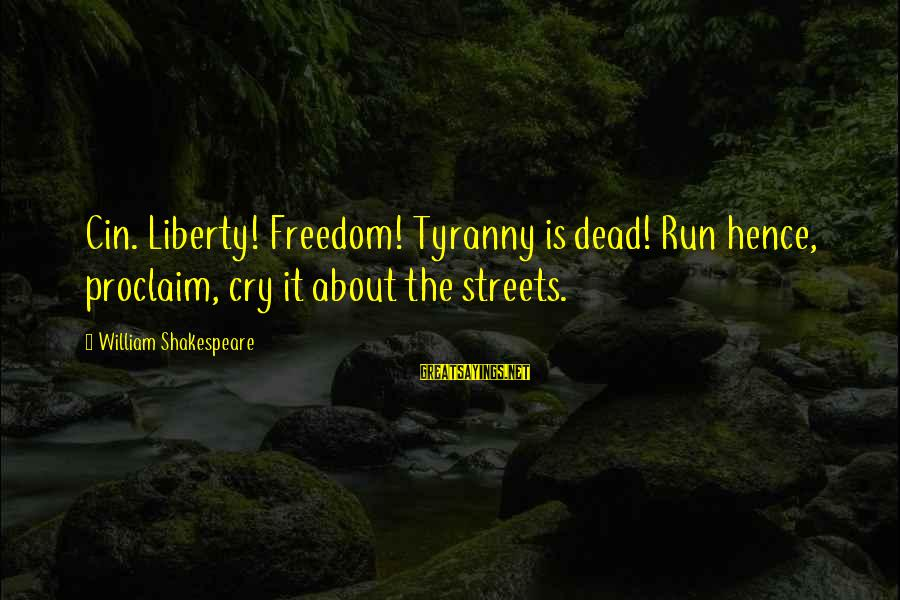Cin Sayings By William Shakespeare: Cin. Liberty! Freedom! Tyranny is dead! Run hence, proclaim, cry it about the streets.