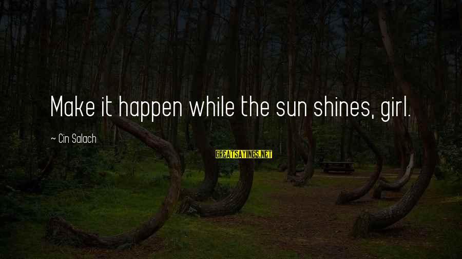 Cin(t)a Sayings By Cin Salach: Make it happen while the sun shines, girl.