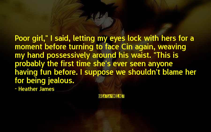 """Cin(t)a Sayings By Heather James: Poor girl,"""" I said, letting my eyes lock with hers for a moment before turning"""