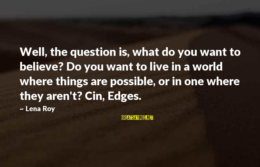 Cin(t)a Sayings By Lena Roy: Well, the question is, what do you want to believe? Do you want to live
