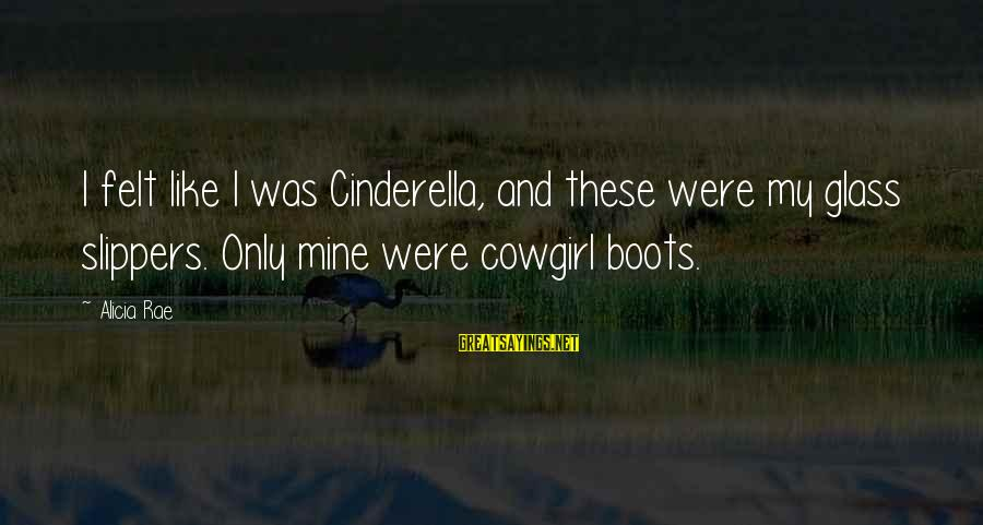 Cinderella Slippers Sayings By Alicia Rae: I felt like I was Cinderella, and these were my glass slippers. Only mine were