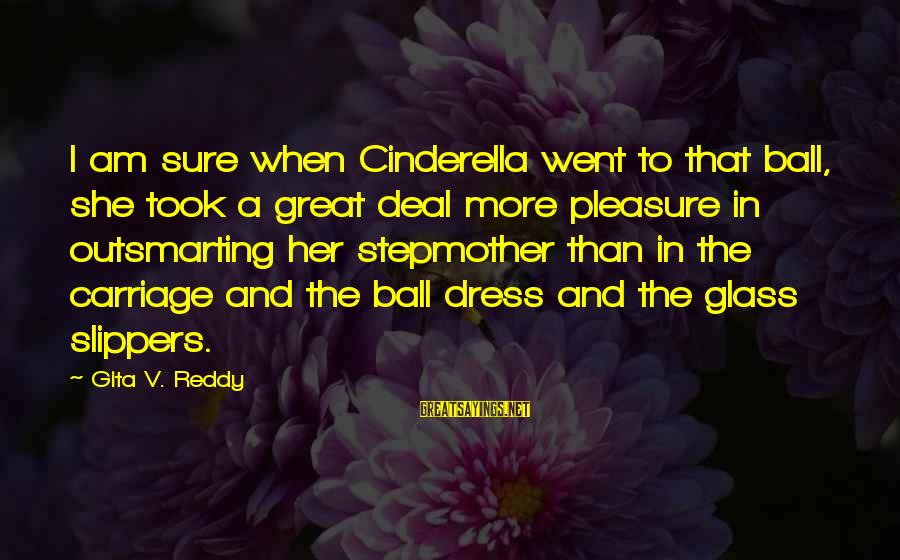 Cinderella Slippers Sayings By Gita V. Reddy: I am sure when Cinderella went to that ball, she took a great deal more