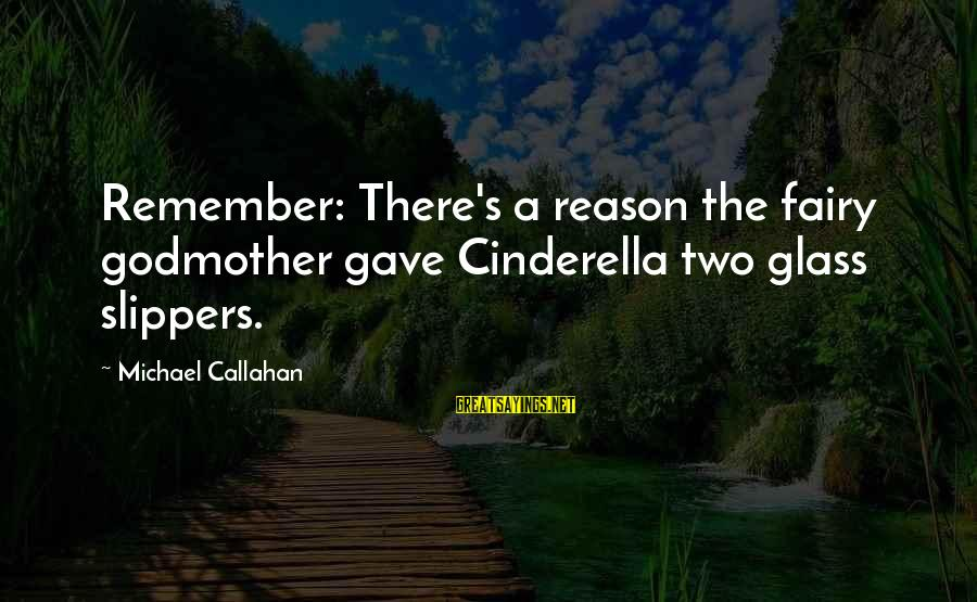 Cinderella Slippers Sayings By Michael Callahan: Remember: There's a reason the fairy godmother gave Cinderella two glass slippers.