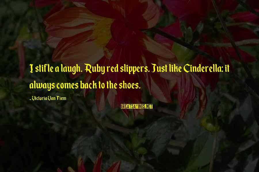Cinderella Slippers Sayings By Victoria Van Tiem: I stifle a laugh. Ruby red slippers. Just like Cinderella: it always comes back to