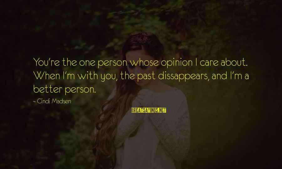 Cindi Sayings By Cindi Madsen: You're the one person whose opinion I care about. When I'm with you, the past