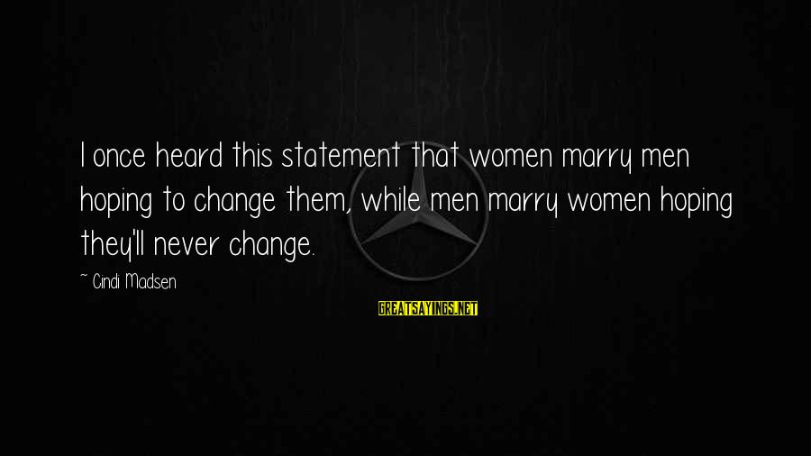 Cindi Sayings By Cindi Madsen: I once heard this statement that women marry men hoping to change them, while men