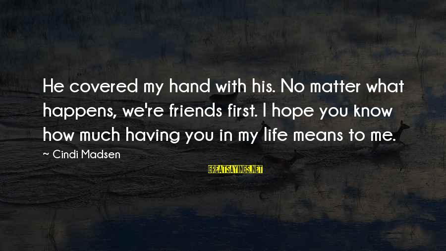 Cindi Sayings By Cindi Madsen: He covered my hand with his. No matter what happens, we're friends first. I hope