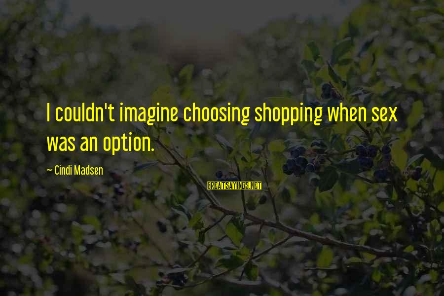 Cindi Sayings By Cindi Madsen: I couldn't imagine choosing shopping when sex was an option.