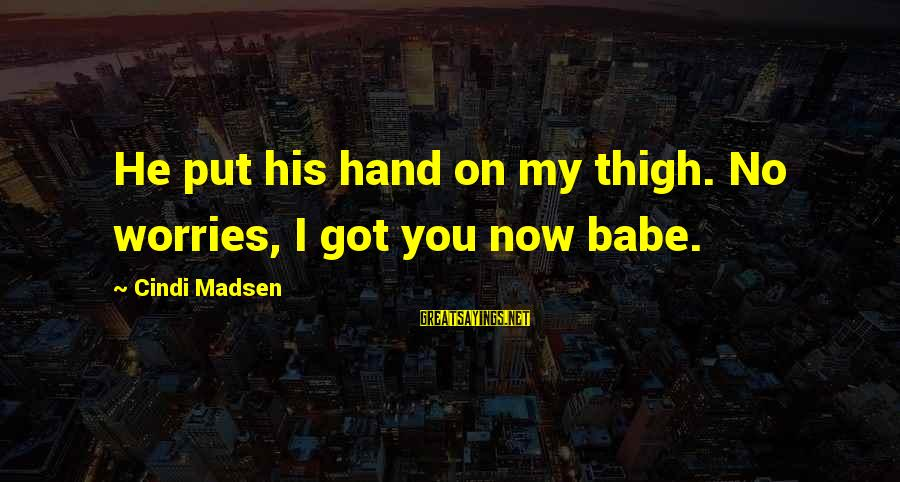 Cindi Sayings By Cindi Madsen: He put his hand on my thigh. No worries, I got you now babe.
