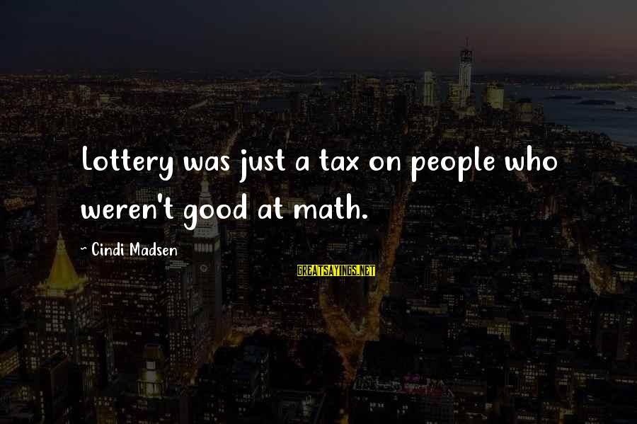Cindi Sayings By Cindi Madsen: Lottery was just a tax on people who weren't good at math.