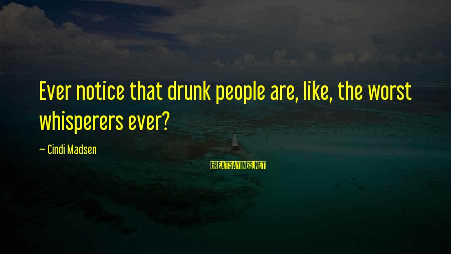 Cindi Sayings By Cindi Madsen: Ever notice that drunk people are, like, the worst whisperers ever?