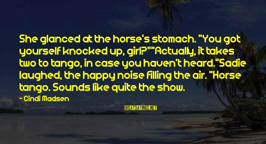 "Cindi Sayings By Cindi Madsen: She glanced at the horse's stomach. ""You got yourself knocked up, girl?""""Actually, it takes two"
