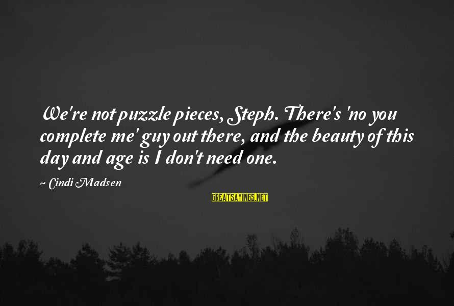 Cindi Sayings By Cindi Madsen: We're not puzzle pieces, Steph. There's 'no you complete me' guy out there, and the