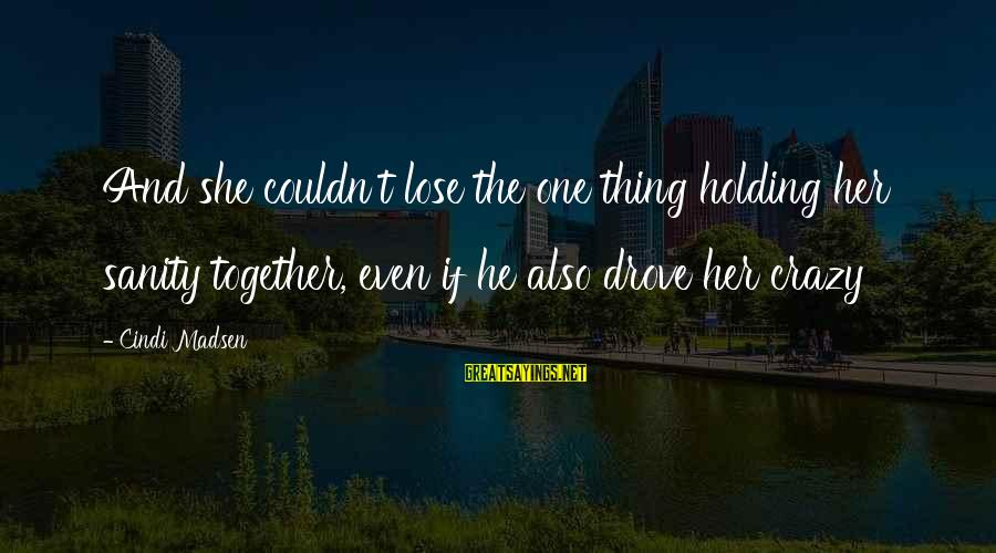 Cindi Sayings By Cindi Madsen: And she couldn't lose the one thing holding her sanity together, even if he also
