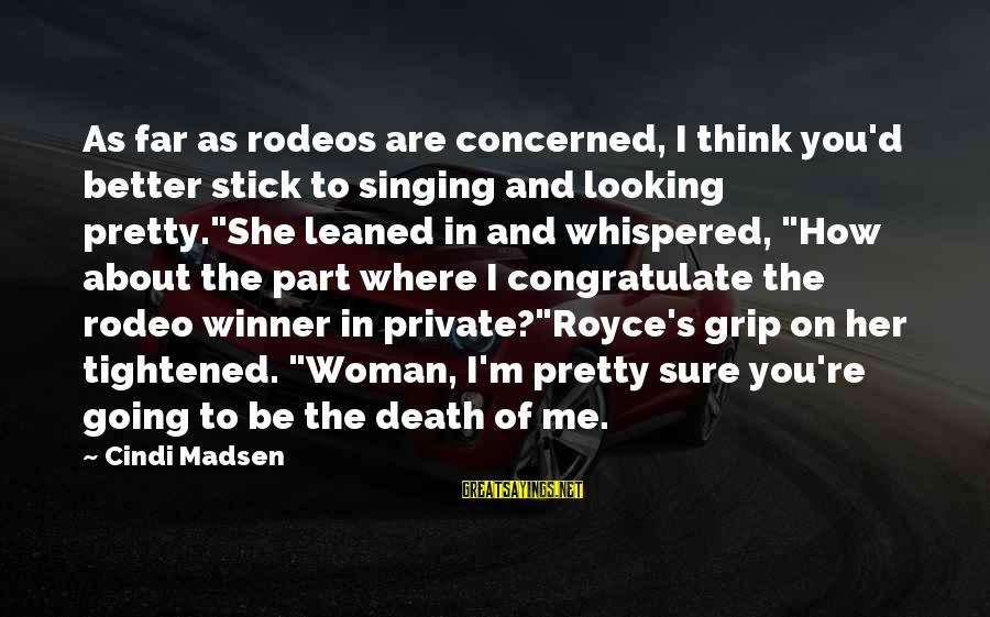 Cindi Sayings By Cindi Madsen: As far as rodeos are concerned, I think you'd better stick to singing and looking