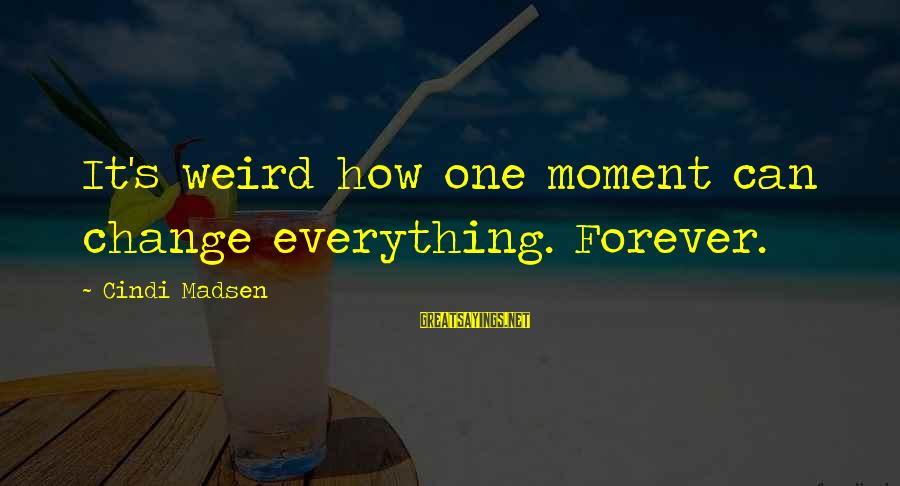 Cindi Sayings By Cindi Madsen: It's weird how one moment can change everything. Forever.
