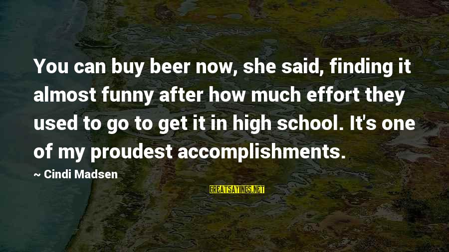 Cindi Sayings By Cindi Madsen: You can buy beer now, she said, finding it almost funny after how much effort