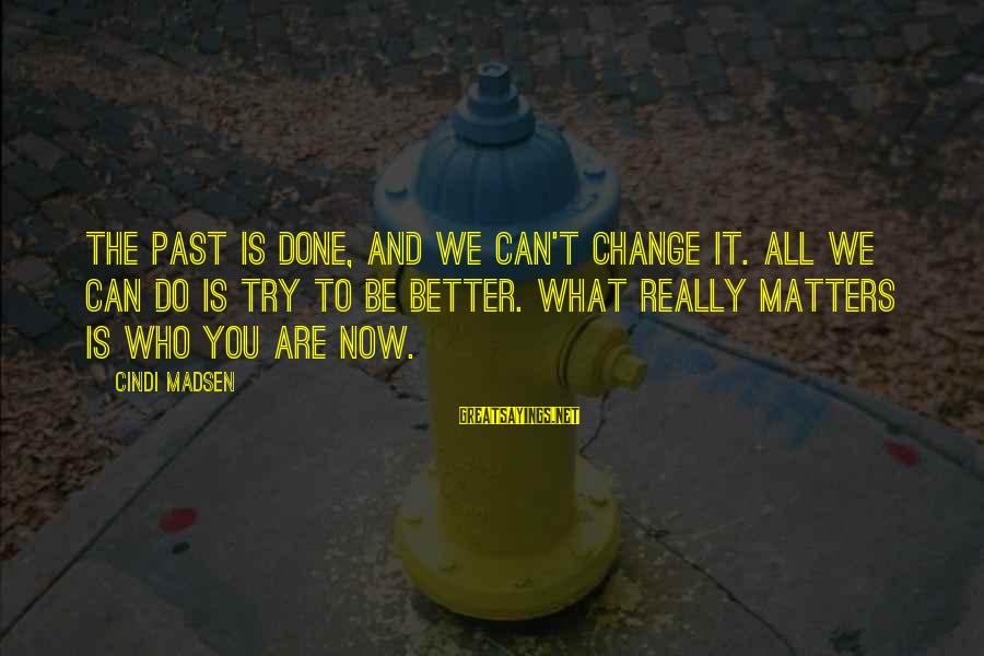 Cindi Sayings By Cindi Madsen: The past is done, and we can't change it. All we can do is try