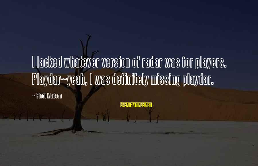 Cindi Sayings By Cindi Madsen: I lacked whatever version of radar was for players. Playdar--yeah, I was definitely missing playdar.