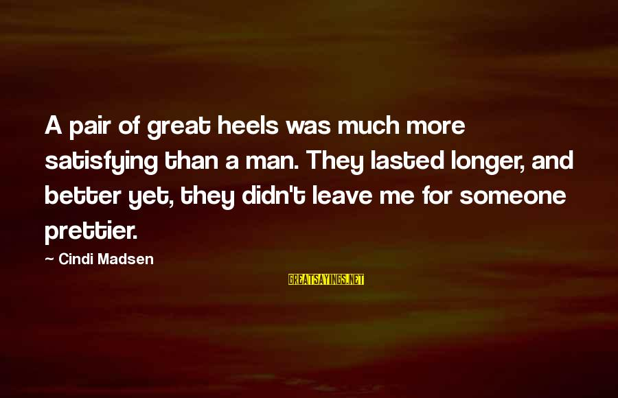 Cindi Sayings By Cindi Madsen: A pair of great heels was much more satisfying than a man. They lasted longer,