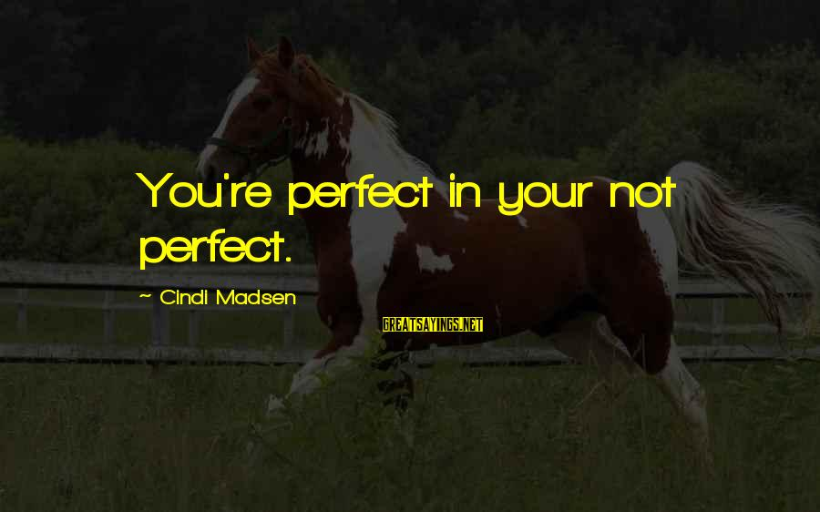 Cindi Sayings By Cindi Madsen: You're perfect in your not perfect.
