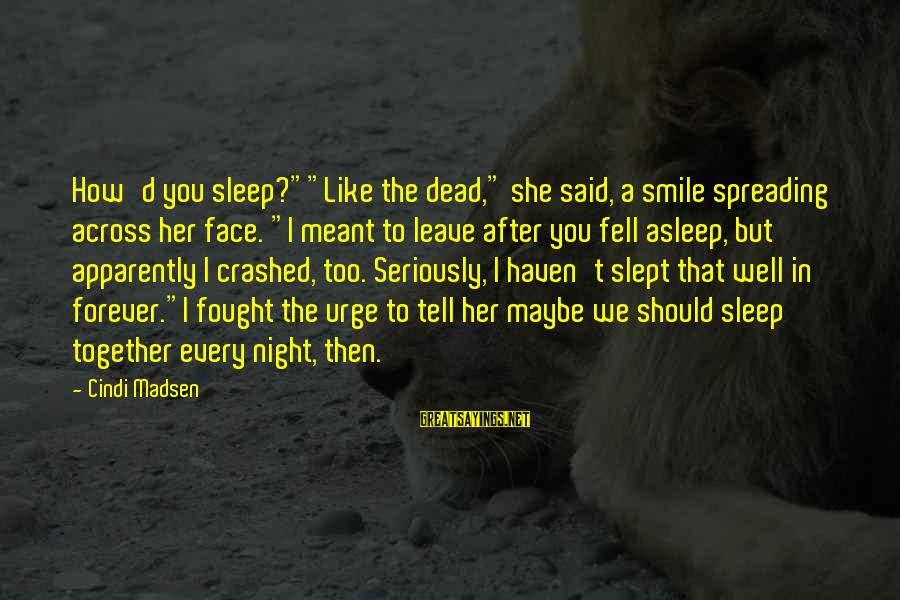 "Cindi Sayings By Cindi Madsen: How'd you sleep?""""Like the dead,"" she said, a smile spreading across her face. ""I meant"