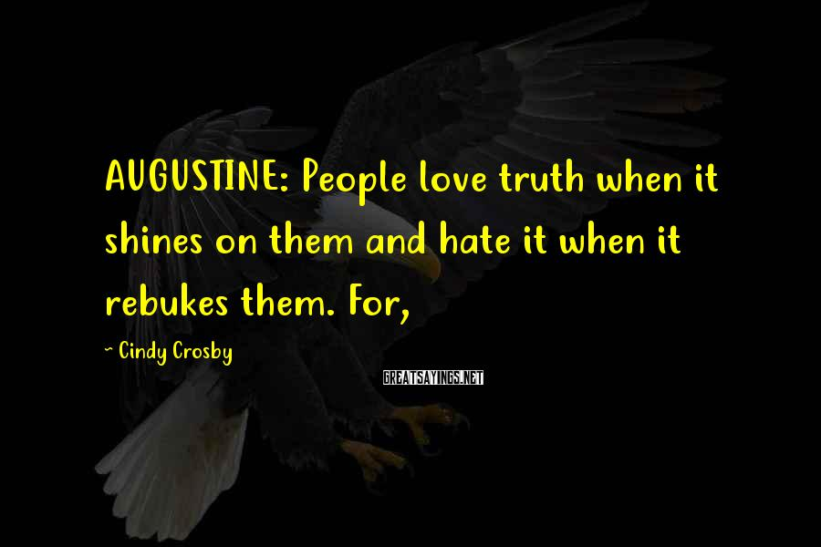 Cindy Crosby Sayings: AUGUSTINE: People love truth when it shines on them and hate it when it rebukes